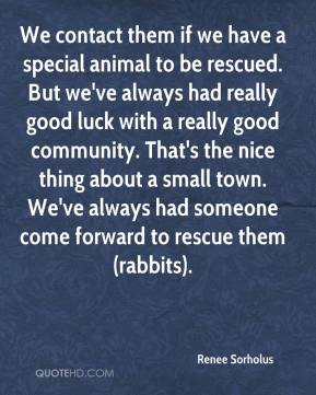 We contact them if we have a special animal to be rescued. But we've always had really good luck with a really good community. That's the nice thing about a small town. We've always had someone come forward to rescue them (rabbits).