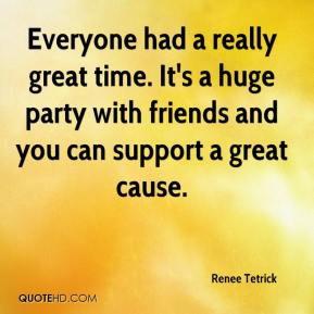 Renee Tetrick  - Everyone had a really great time. It's a huge party with friends and you can support a great cause.