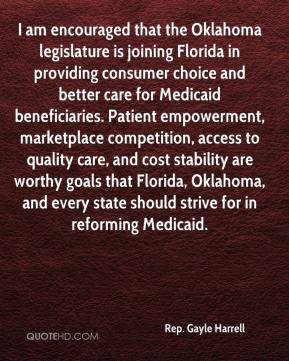 Rep. Gayle Harrell  - I am encouraged that the Oklahoma legislature is joining Florida in providing consumer choice and better care for Medicaid beneficiaries. Patient empowerment, marketplace competition, access to quality care, and cost stability are worthy goals that Florida, Oklahoma, and every state should strive for in reforming Medicaid.