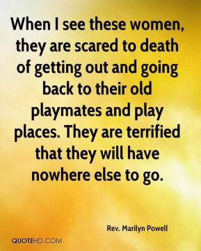 Rev. Marilyn Powell  - When I see these women, they are scared to death of getting out and going back to their old playmates and play places. They are terrified that they will have nowhere else to go.