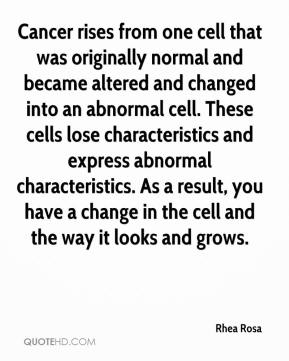 Rhea Rosa  - Cancer rises from one cell that was originally normal and became altered and changed into an abnormal cell. These cells lose characteristics and express abnormal characteristics. As a result, you have a change in the cell and the way it looks and grows.