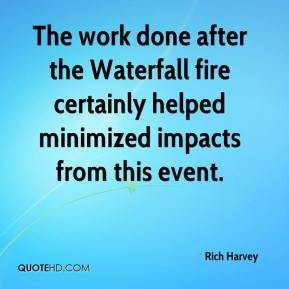 Rich Harvey  - The work done after the Waterfall fire certainly helped minimized impacts from this event.