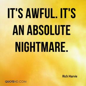 Rich Harvie  - It's awful. It's an absolute nightmare.