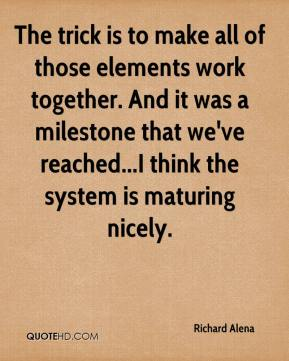 Richard Alena  - The trick is to make all of those elements work together. And it was a milestone that we've reached...I think the system is maturing nicely.