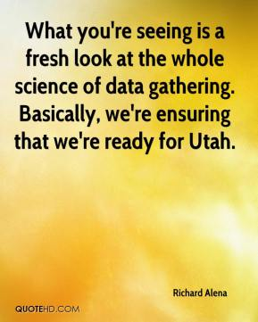Richard Alena  - What you're seeing is a fresh look at the whole science of data gathering. Basically, we're ensuring that we're ready for Utah.