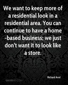 Richard Avol  - We want to keep more of a residential look in a residential area. You can continue to have a home-based business; we just don't want it to look like a store.