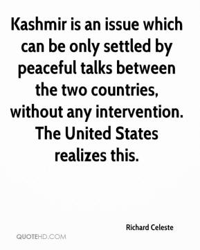 Richard Celeste  - Kashmir is an issue which can be only settled by peaceful talks between the two countries, without any intervention. The United States realizes this.