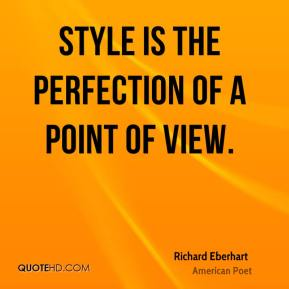 Richard Eberhart - Style is the perfection of a point of view.