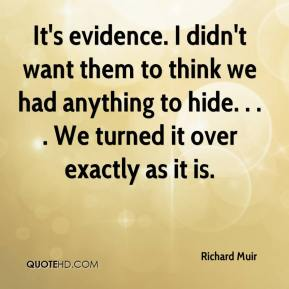 Richard Muir  - It's evidence. I didn't want them to think we had anything to hide. . . . We turned it over exactly as it is.