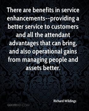 Richard Wildings  - There are benefits in service enhancements--providing a better service to customers and all the attendant advantages that can bring, and also operational gains from managing people and assets better.