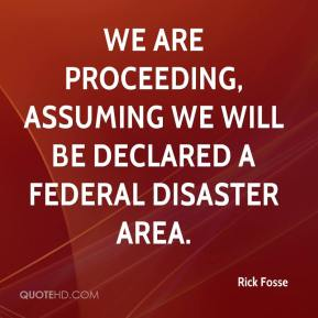 Rick Fosse  - We are proceeding, assuming we will be declared a federal disaster area.