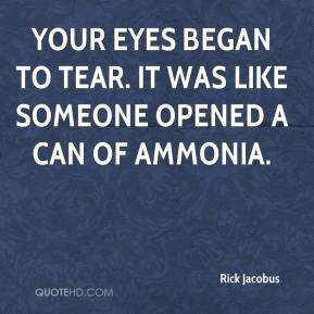 Rick Jacobus  - Your eyes began to tear. It was like someone opened a can of ammonia.