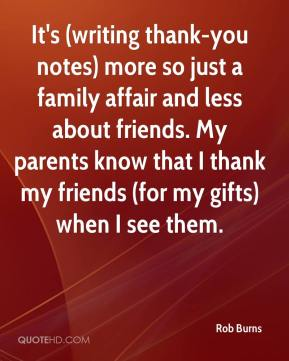 Rob Burns  - It's (writing thank-you notes) more so just a family affair and less about friends. My parents know that I thank my friends (for my gifts) when I see them.