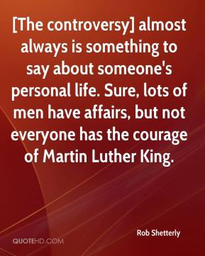Rob Shetterly  - [The controversy] almost always is something to say about someone's personal life. Sure, lots of men have affairs, but not everyone has the courage of Martin Luther King.