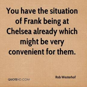 Rob Westerhof  - You have the situation of Frank being at Chelsea already which might be very convenient for them.