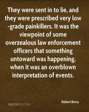 Robert Berry  - They were sent in to lie, and they were prescribed very low-grade painkillers. It was the viewpoint of some overzealous law enforcement officers that something untoward was happening, when it was an overblown interpretation of events.