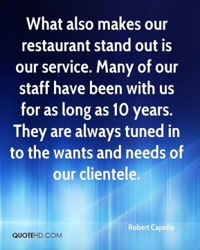 Robert Capello  - What also makes our restaurant stand out is our service. Many of our staff have been with us for as long as 10 years. They are always tuned in to the wants and needs of our clientele.