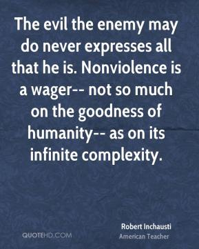 Robert Inchausti  - The evil the enemy may do never expresses all that he is. Nonviolence is a wager-- not so much on the goodness of humanity-- as on its infinite complexity.