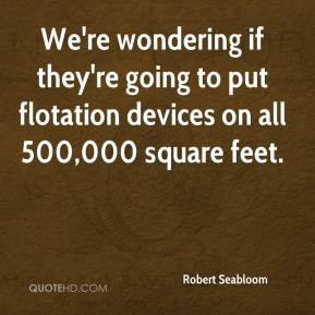 Robert Seabloom  - We're wondering if they're going to put flotation devices on all 500,000 square feet.