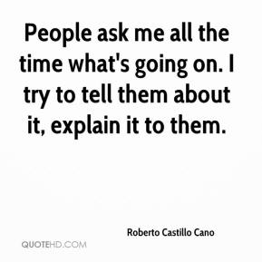 Roberto Castillo Cano  - People ask me all the time what's going on. I try to tell them about it, explain it to them.