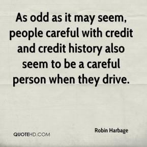 Robin Harbage  - As odd as it may seem, people careful with credit and credit history also seem to be a careful person when they drive.