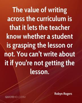 Robyn Rogers  - The value of writing across the curriculum is that it lets the teacher know whether a student is grasping the lesson or not. You can't write about it if you're not getting the lesson.