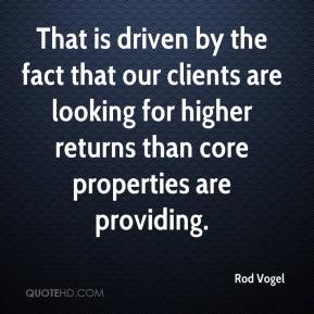 Rod Vogel  - That is driven by the fact that our clients are looking for higher returns than core properties are providing.
