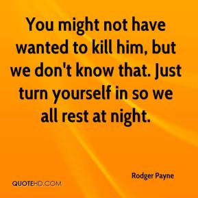 Rodger Payne  - You might not have wanted to kill him, but we don't know that. Just turn yourself in so we all rest at night.