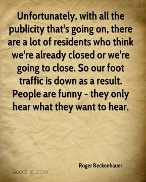 Roger Beckenhauer  - Unfortunately, with all the publicity that's going on, there are a lot of residents who think we're already closed or we're going to close. So our foot traffic is down as a result. People are funny - they only hear what they want to hear.