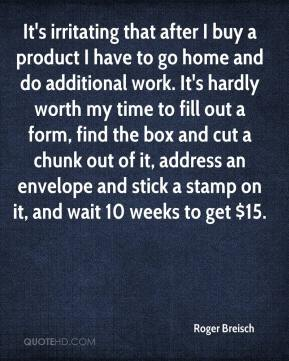 Roger Breisch  - It's irritating that after I buy a product I have to go home and do additional work. It's hardly worth my time to fill out a form, find the box and cut a chunk out of it, address an envelope and stick a stamp on it, and wait 10 weeks to get $15.