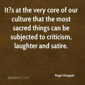 Roger Koeppel  - It?s at the very core of our culture that the most sacred things can be subjected to criticism, laughter and satire.