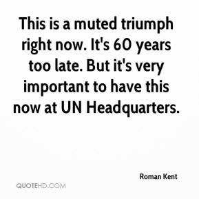 Roman Kent  - This is a muted triumph right now. It's 60 years too late. But it's very important to have this now at UN Headquarters.