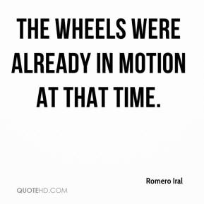 Romero Iral  - The wheels were already in motion at that time.