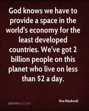Ron Blackwell  - God knows we have to provide a space in the world's economy for the least developed countries. We've got 2 billion people on this planet who live on less than $2 a day.