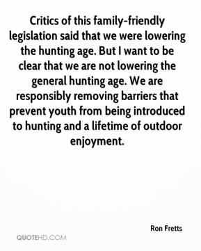 Critics of this family-friendly legislation said that we were lowering the hunting age. But I want to be clear that we are not lowering the general hunting age. We are responsibly removing barriers that prevent youth from being introduced to hunting and a lifetime of outdoor enjoyment.