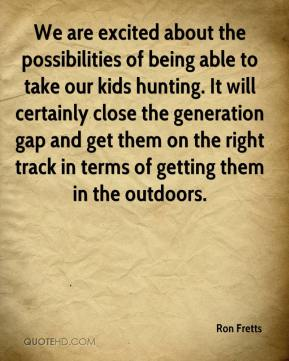 We are excited about the possibilities of being able to take our kids hunting. It will certainly close the generation gap and get them on the right track in terms of getting them in the outdoors.