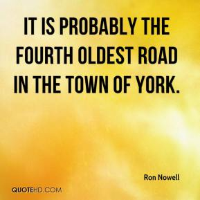 Ron Nowell  - It is probably the fourth oldest road in the town of York.