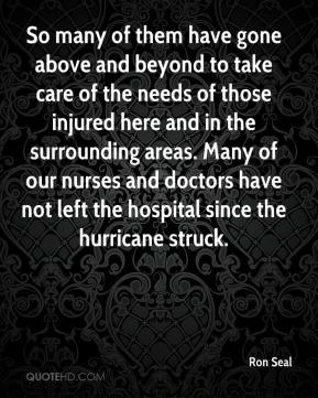 Ron Seal  - So many of them have gone above and beyond to take care of the needs of those injured here and in the surrounding areas. Many of our nurses and doctors have not left the hospital since the hurricane struck.