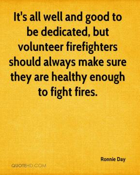 Ronnie Day  - It's all well and good to be dedicated, but volunteer firefighters should always make sure they are healthy enough to fight fires.