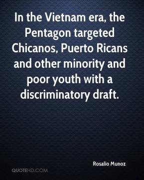 Rosalio Munoz  - In the Vietnam era, the Pentagon targeted Chicanos, Puerto Ricans and other minority and poor youth with a discriminatory draft.