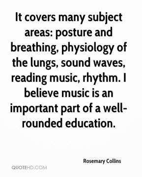Rosemary Collins  - It covers many subject areas: posture and breathing, physiology of the lungs, sound waves, reading music, rhythm. I believe music is an important part of a well-rounded education.