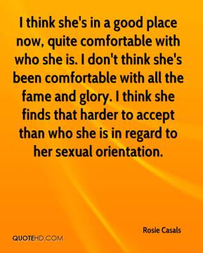 Rosie Casals  - I think she's in a good place now, quite comfortable with who she is. I don't think she's been comfortable with all the fame and glory. I think she finds that harder to accept than who she is in regard to her sexual orientation.
