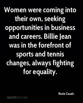 Rosie Casals  - Women were coming into their own, seeking opportunities in business and careers. Billie Jean was in the forefront of sports and tennis changes, always fighting for equality.