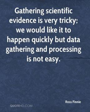 Ross Finnie  - Gathering scientific evidence is very tricky; we would like it to happen quickly but data gathering and processing is not easy.