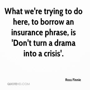 Ross Finnie  - What we're trying to do here, to borrow an insurance phrase, is 'Don't turn a drama into a crisis'.