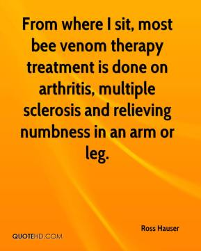 Ross Hauser  - From where I sit, most bee venom therapy treatment is done on arthritis, multiple sclerosis and relieving numbness in an arm or leg.