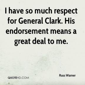 Russ Warner  - I have so much respect for General Clark. His endorsement means a great deal to me.