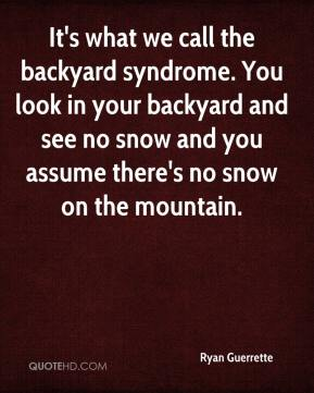 Ryan Guerrette  - It's what we call the backyard syndrome. You look in your backyard and see no snow and you assume there's no snow on the mountain.