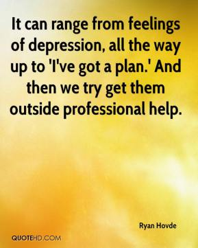 Ryan Hovde  - It can range from feelings of depression, all the way up to 'I've got a plan.' And then we try get them outside professional help.