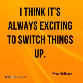 Ryan McElveen  - I think it's always exciting to switch things up.